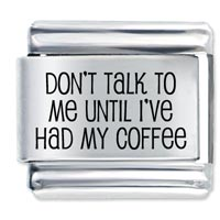 Don T Talk To Until Coffe Laser Italian Charm Link Stainless Steel